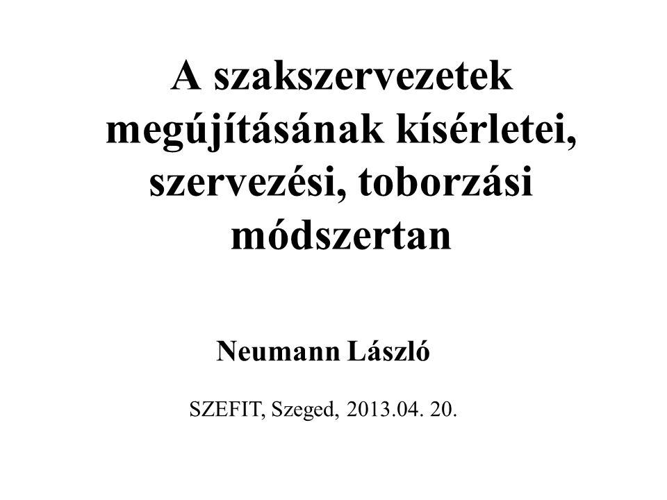 A szakszervezetek megújításának kísérletei, szervezési, toborzási módszertan Neumann László SZEFIT, Szeged, 2013.04. 20.