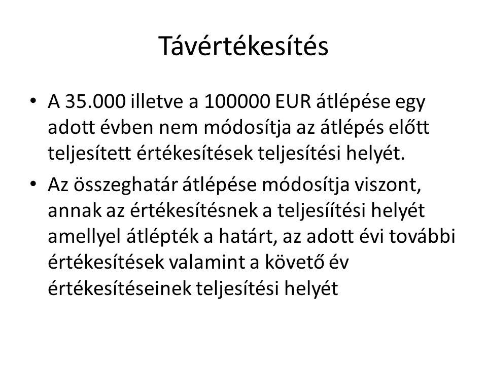 Távértékesítés • A 35.000 illetve a 100000 EUR átlépése egy adott évben nem módosítja az átlépés előtt teljesített értékesítések teljesítési helyét. •