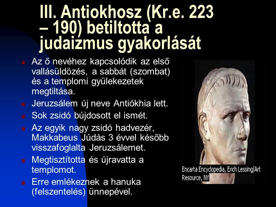 III. Antiokhosz (Kr.e. 223 – 190) betiltotta a judaizmus gyakorlását  Az ő nevéhez kapcsolódik az első vallásüldözés, a sabbát (szombat) és a templom