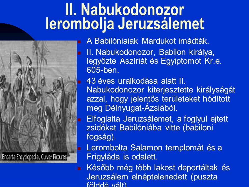 II. Nabukodonozor lerombolja Jeruzsálemet  A Babilóniaiak Mardukot imádták.  II. Nabukodonozor, Babilon királya, legyőzte Aszíriát és Egyiptomot Kr.