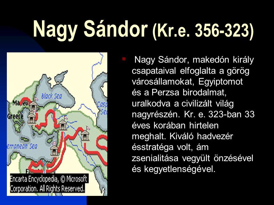 Nagy Sándor (Kr.e. 356-323)  Nagy Sándor, makedón király csapataival elfoglalta a görög városállamokat, Egyiptomot és a Perzsa birodalmat, uralkodva