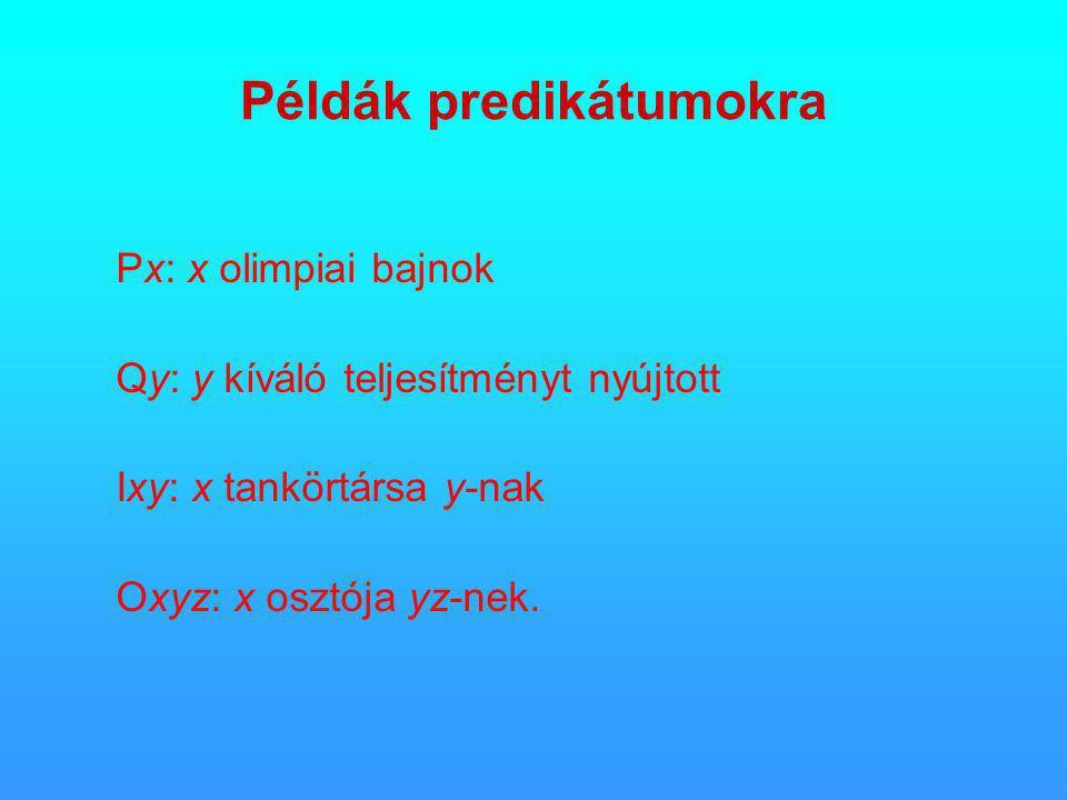 Példák predikátumokra Px: x olimpiai bajnok Qy: y kíváló teljesítményt nyújtott Ixy: x tankörtársa y-nak Oxyz: x osztója yz-nek.