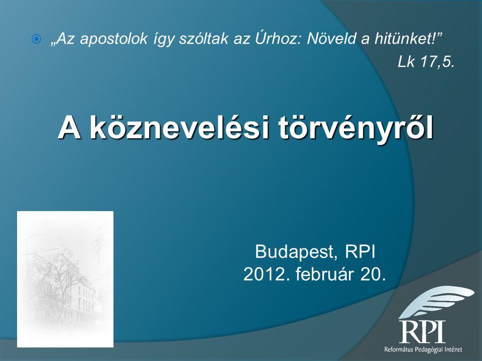 """A köznevelési törvényről  """"Az apostolok így szóltak az Úrhoz: Növeld a hitünket!"""" Lk 17,5. Budapest, RPI 2012. február 20."""