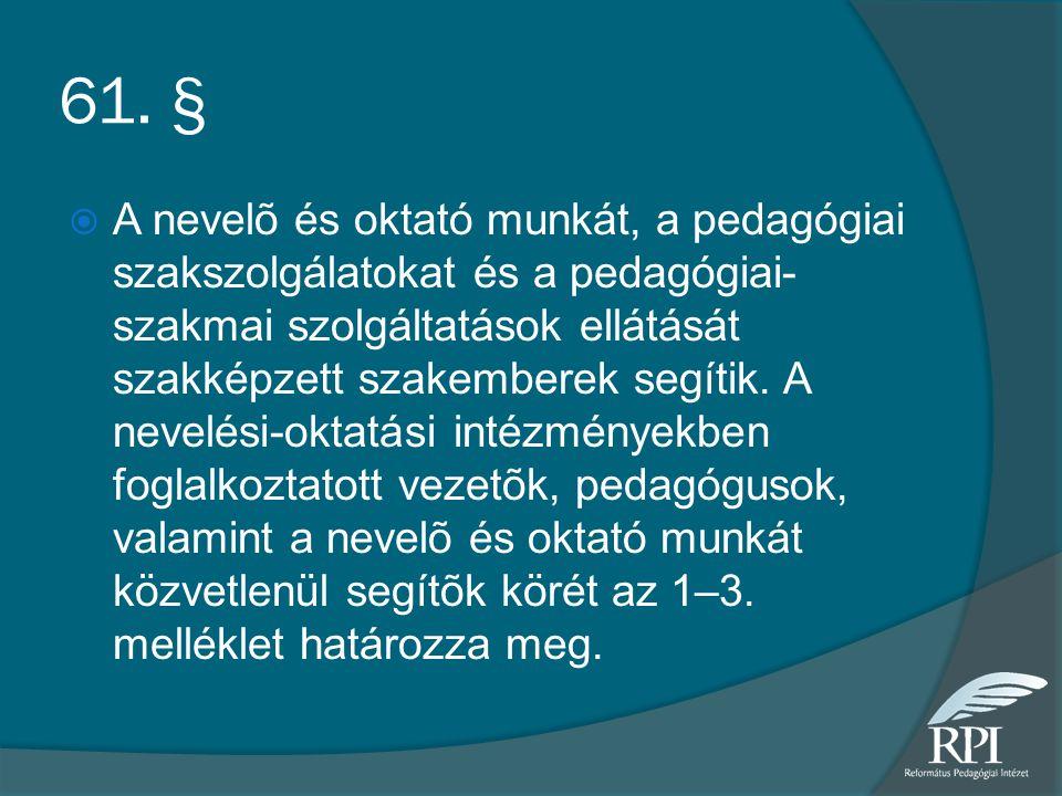 61. §  A nevelõ és oktató munkát, a pedagógiai szakszolgálatokat és a pedagógiai- szakmai szolgáltatások ellátását szakképzett szakemberek segítik. A