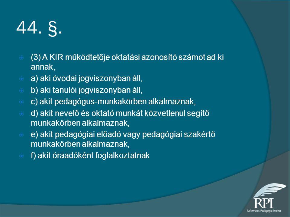 44. §.  (3) A KIR mûködtetõje oktatási azonosító számot ad ki annak,  a) aki óvodai jogviszonyban áll,  b) aki tanulói jogviszonyban áll,  c) akit