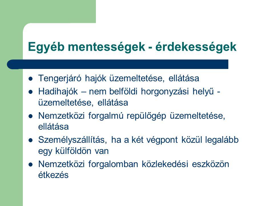 Egyéb mentességek - érdekességek  Tengerjáró hajók üzemeltetése, ellátása  Hadihajók – nem belföldi horgonyzási helyű - üzemeltetése, ellátása  Nem