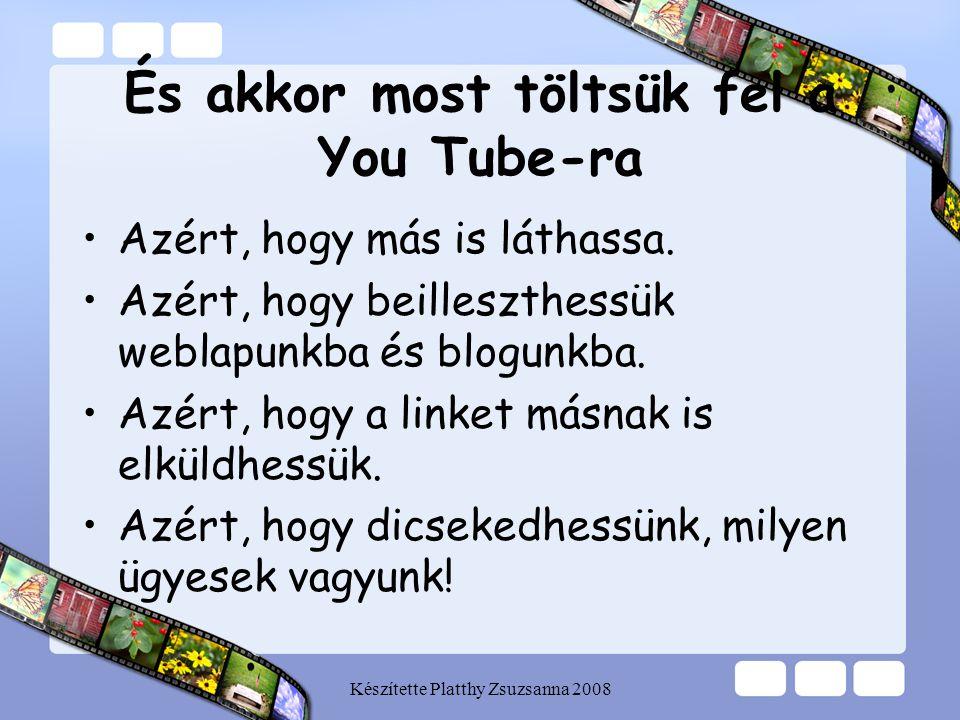 Készítette Platthy Zsuzsanna 2008 És akkor most töltsük fel a You Tube-ra •Azért, hogy más is láthassa. •Azért, hogy beilleszthessük weblapunkba és bl