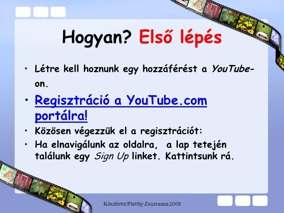 Készítette Platthy Zsuzsanna 2008 Hogyan? Első lépés •Létre kell hoznunk egy hozzáférést a YouTube- on. •Regisztráció a YouTube.com portálra!Regisztrá