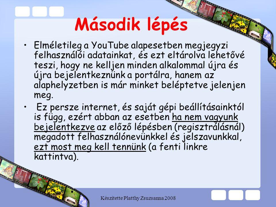 Készítette Platthy Zsuzsanna 2008 Második lépés •Elméletileg a YouTube alapesetben megjegyzi felhasználói adatainkat, és ezt eltárolva lehetővé teszi,