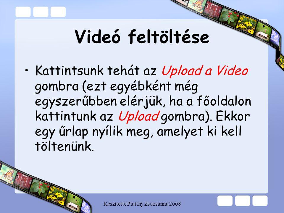 Készítette Platthy Zsuzsanna 2008 Videó feltöltése •Kattintsunk tehát az Upload a Video gombra (ezt egyébként még egyszerűbben elérjük, ha a főoldalon