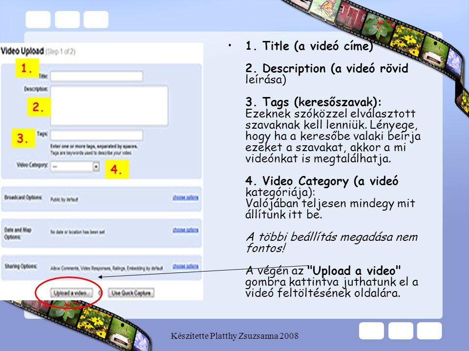 Készítette Platthy Zsuzsanna 2008 •1. Title (a videó címe) 2. Description (a videó rövid leírása) 3. Tags (keresőszavak): Ezeknek szóközzel elválaszto