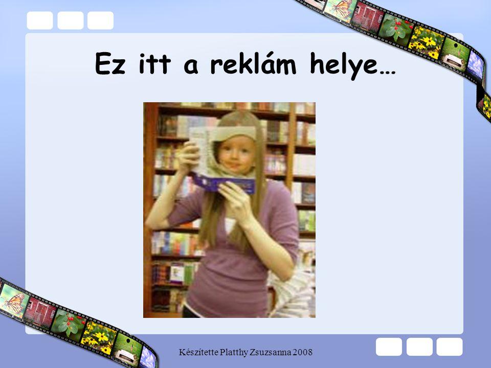 Készítette Platthy Zsuzsanna 2008 Ez itt a reklám helye…