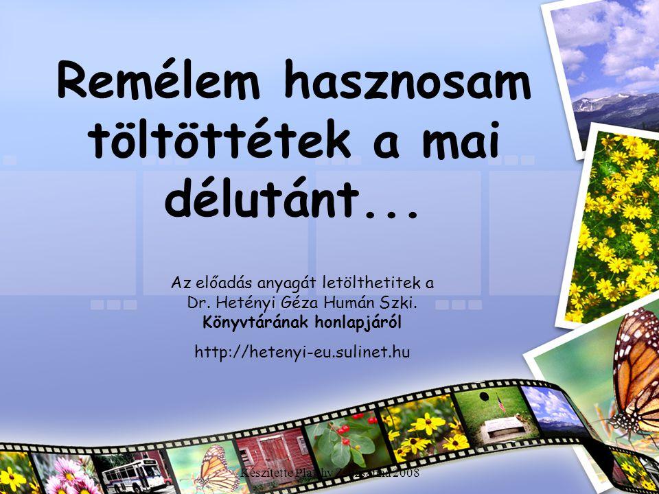 Készítette Platthy Zsuzsanna 2008 Remélem hasznosam töltöttétek a mai délutánt... Az előadás anyagát letölthetitek a Dr. Hetényi Géza Humán Szki. Köny