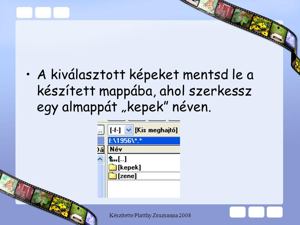 """Készítette Platthy Zsuzsanna 2008 •A kiválasztott képeket mentsd le a készített mappába, ahol szerkessz egy almappát """"kepek"""" néven."""