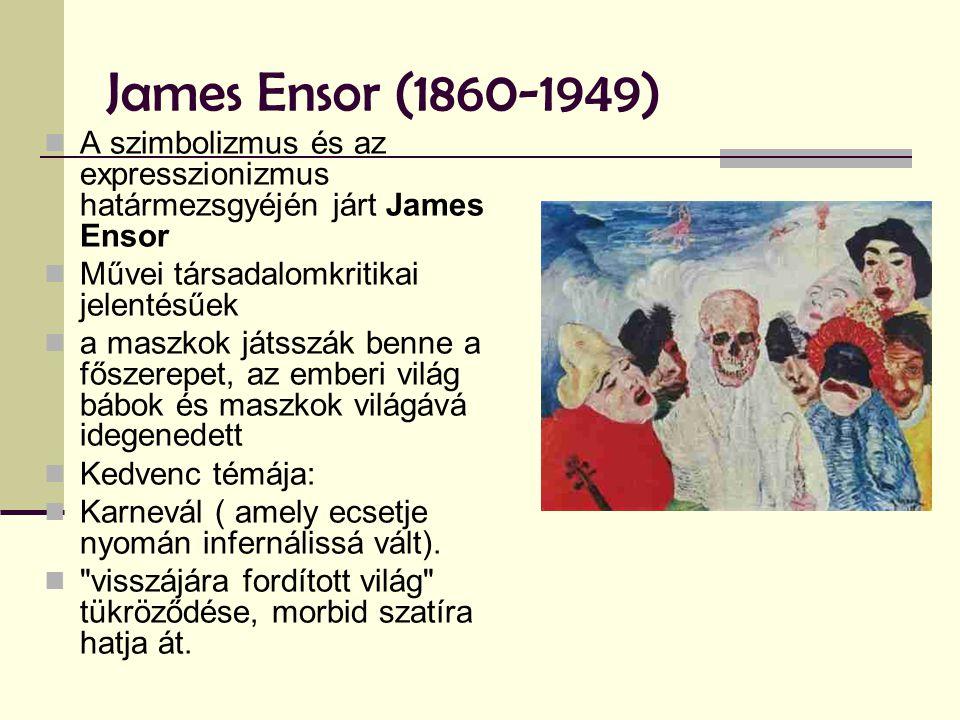 James Ensor (1860-1949)  A szimbolizmus és az expresszionizmus határmezsgyéjén járt James Ensor  Művei társadalomkritikai jelentésűek  a maszkok játsszák benne a főszerepet, az emberi világ bábok és maszkok világává idegenedett  Kedvenc témája:  Karnevál ( amely ecsetje nyomán infernálissá vált).