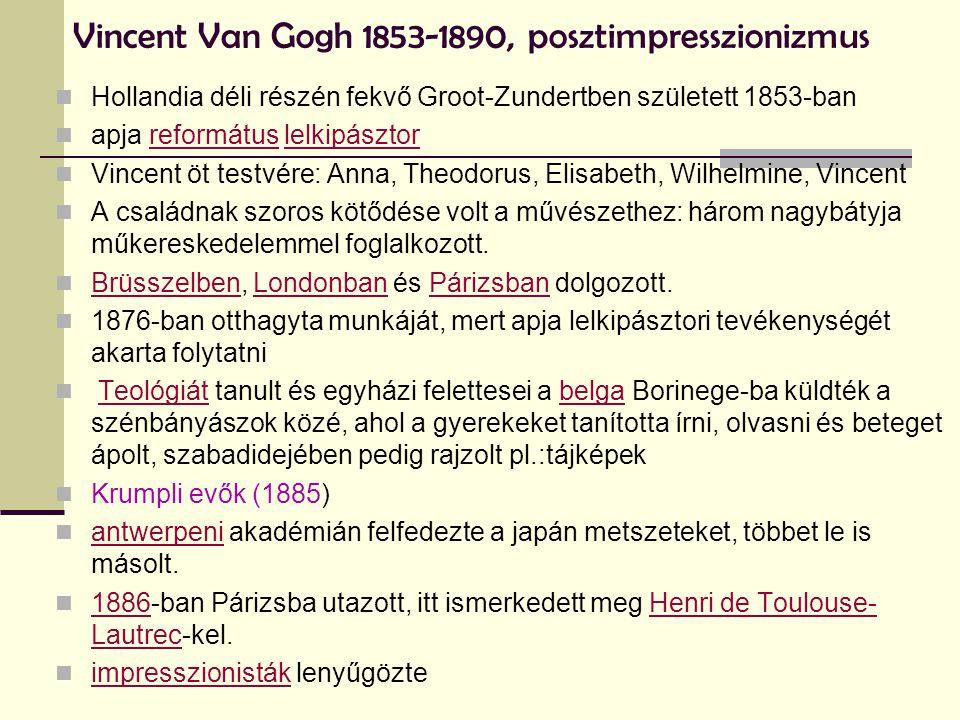 Vincent Van Gogh 1853-1890, posztimpresszionizmus  Hollandia déli részén fekvő Groot-Zundertben született 1853-ban  apja református lelkipásztorreformátuslelkipásztor  Vincent öt testvére: Anna, Theodorus, Elisabeth, Wilhelmine, Vincent  A családnak szoros kötődése volt a művészethez: három nagybátyja műkereskedelemmel foglalkozott.