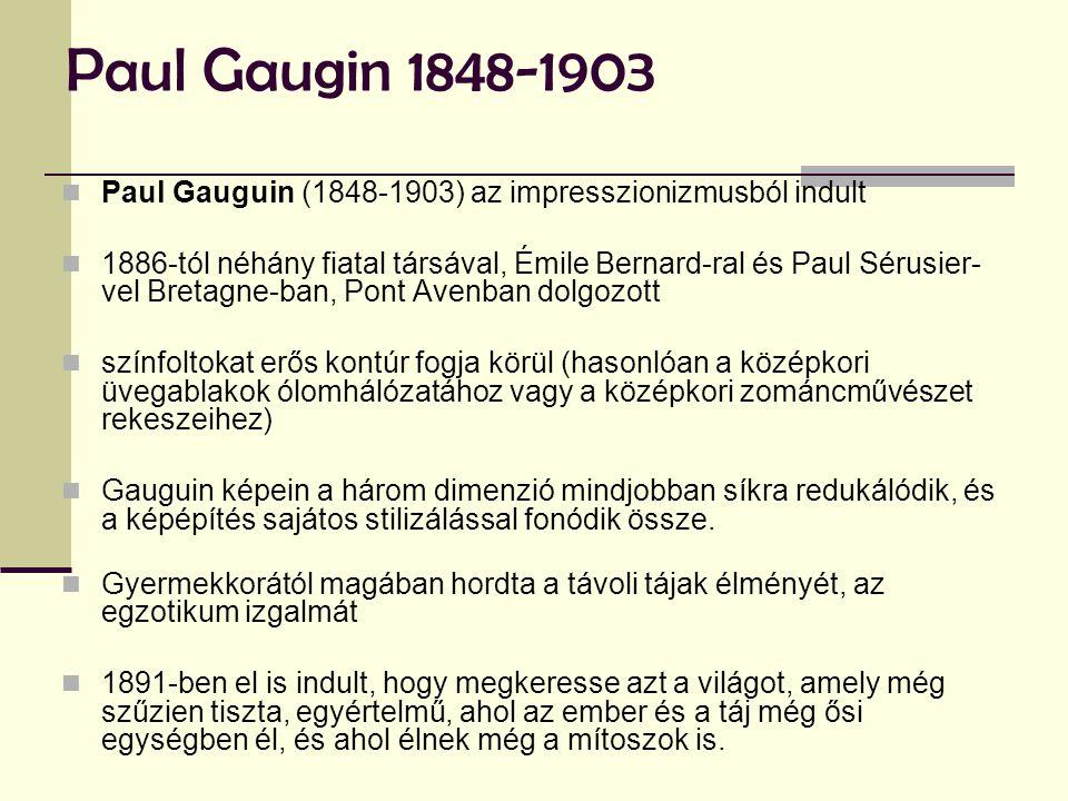 Paul Gaugin 1848-1903  Paul Gauguin (1848-1903) az impresszionizmusból indult  1886-tól néhány fiatal társával, Émile Bernard-ral és Paul Sérusier- vel Bretagne-ban, Pont Avenban dolgozott  színfoltokat erős kontúr fogja körül (hasonlóan a középkori üvegablakok ólomhálózatához vagy a középkori zománcművészet rekeszeihez)  Gauguin képein a három dimenzió mindjobban síkra redukálódik, és a képépítés sajátos stilizálással fonódik össze.