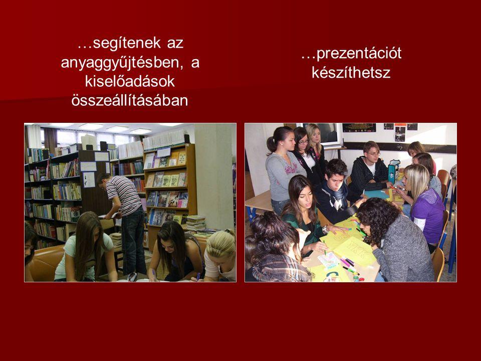 …segítenek az anyaggyűjtésben, a kiselőadások összeállításában …prezentációt készíthetsz