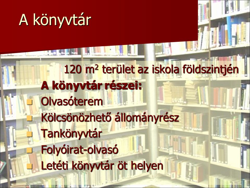 A könyvtár 120 m 2 terület az iskola földszintjén A könyvtár részei:  Olvasóterem  Kölcsönözhető állományrész  Tankönyvtár  Folyóirat-olvasó  Let