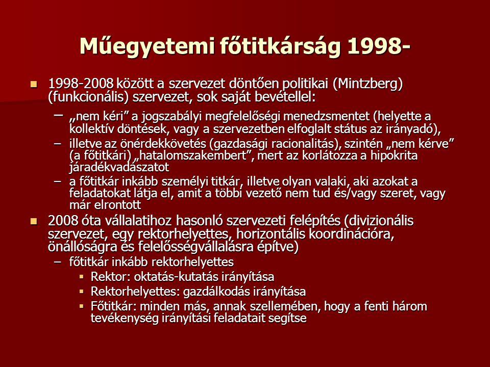 """Műegyetemi főtitkárság 1998-  1998-2008 között a szervezet döntően politikai (Mintzberg) (funkcionális) szervezet, sok saját bevétellel: –"""" nem kéri a jogszabályi megfelelőségi menedzsmentet (helyette a kollektív döntések, vagy a szervezetben elfoglalt státus az irányadó), –illetve az önérdekkövetés (gazdasági racionalitás), szintén """"nem kérve (a főtitkári) """"hatalomszakembert , mert az korlátozza a hipokrita járadékvadászatot –a főtitkár inkább személyi titkár, illetve olyan valaki, aki azokat a feladatokat látja el, amit a többi vezető nem tud és/vagy szeret, vagy már elrontott  2008 óta vállalatihoz hasonló szervezeti felépítés (divizionális szervezet, egy rektorhelyettes, horizontális koordinációra, önállóságra és felelősségvállalásra építve) –főtitkár inkább rektorhelyettes  Rektor: oktatás-kutatás irányítása  Rektorhelyettes: gazdálkodás irányítása  Főtitkár: minden más, annak szellemében, hogy a fenti három tevékenység irányítási feladatait segítse"""