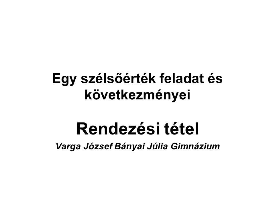 Egy szélsőérték feladat és következményei Rendezési tétel Varga József Bányai Júlia Gimnázium
