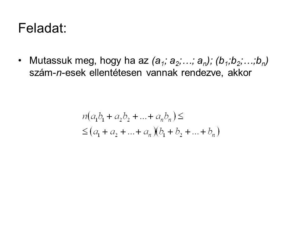 Feladat: •Mutassuk meg, hogy ha az (a 1 ; a 2 ;…; a n ); (b 1 ;b 2 ;…;b n ) szám-n-esek ellentétesen vannak rendezve, akkor