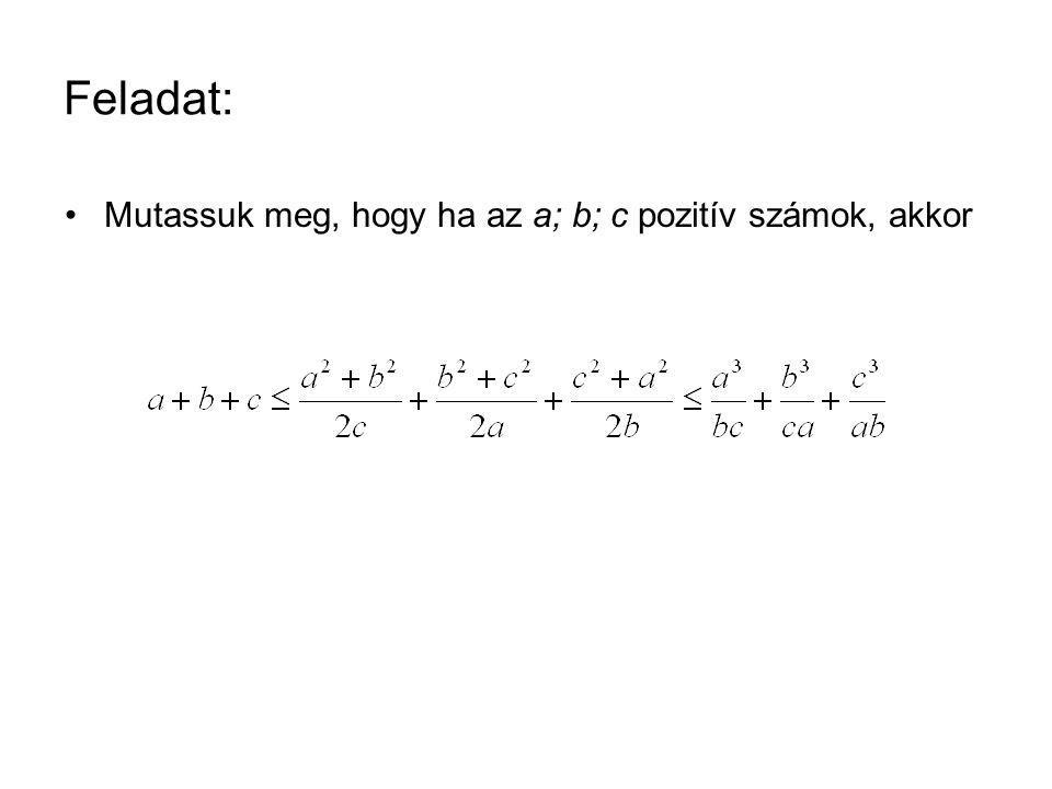 Feladat: •Mutassuk meg, hogy ha az a; b; c pozitív számok, akkor