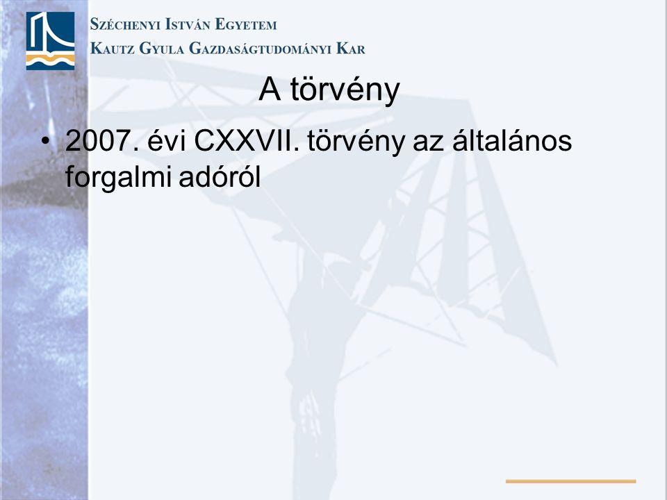 A törvény •2007. évi CXXVII. törvény az általános forgalmi adóról