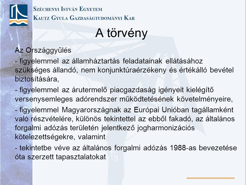 A törvény Az Országgyűlés - figyelemmel az államháztartás feladatainak ellátásához szükséges állandó, nem konjunktúraérzékeny és értékálló bevétel biztosítására, - figyelemmel az árutermelő piacgazdaság igényeit kielégítő versenysemleges adórendszer működtetésének követelményeire, - figyelemmel Magyarországnak az Európai Unióban tagállamként való részvételére, különös tekintettel az ebből fakadó, az általános forgalmi adózás területén jelentkező jogharmonizációs kötelezettségekre, valamint - tekintetbe véve az általános forgalmi adózás 1988-as bevezetése óta szerzett tapasztalatokat