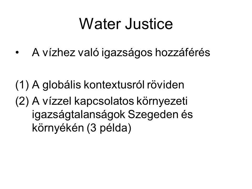 Water Justice •A vízhez való igazságos hozzáférés (1)A globális kontextusról röviden (2)A vízzel kapcsolatos környezeti igazságtalanságok Szegeden és