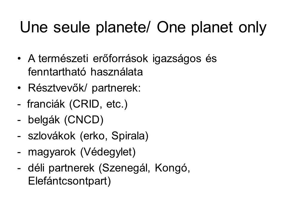 Une seule planete/ One planet only •A természeti erőforrások igazságos és fenntartható használata •Résztvevők/ partnerek: - franciák (CRID, etc.) -bel