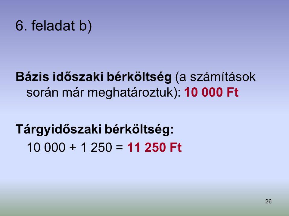 26 6. feladat b) Bázis időszaki bérköltség (a számítások során már meghatároztuk): 10 000 Ft Tárgyidőszaki bérköltség: 10 000 + 1 250 = 11 250 Ft