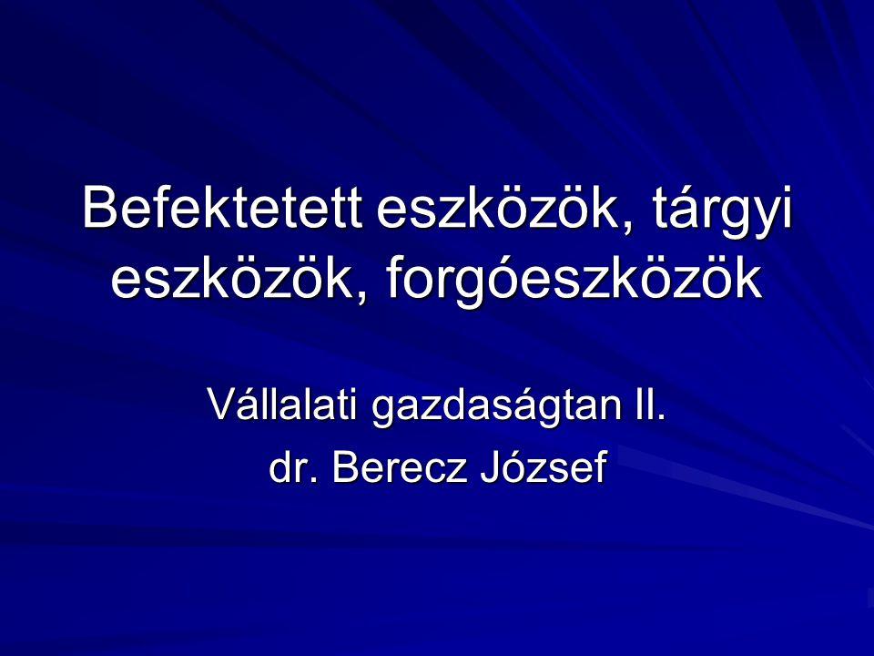 Befektetett eszközök, tárgyi eszközök, forgóeszközök Vállalati gazdaságtan II. dr. Berecz József