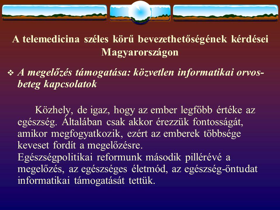 A telemedicina széles körű bevezethetőségének kérdései Magyarországon  A megelőzés támogatása: közvetlen informatikai orvos- beteg kapcsolatok Közhely, de igaz, hogy az ember legfőbb értéke az egészség.