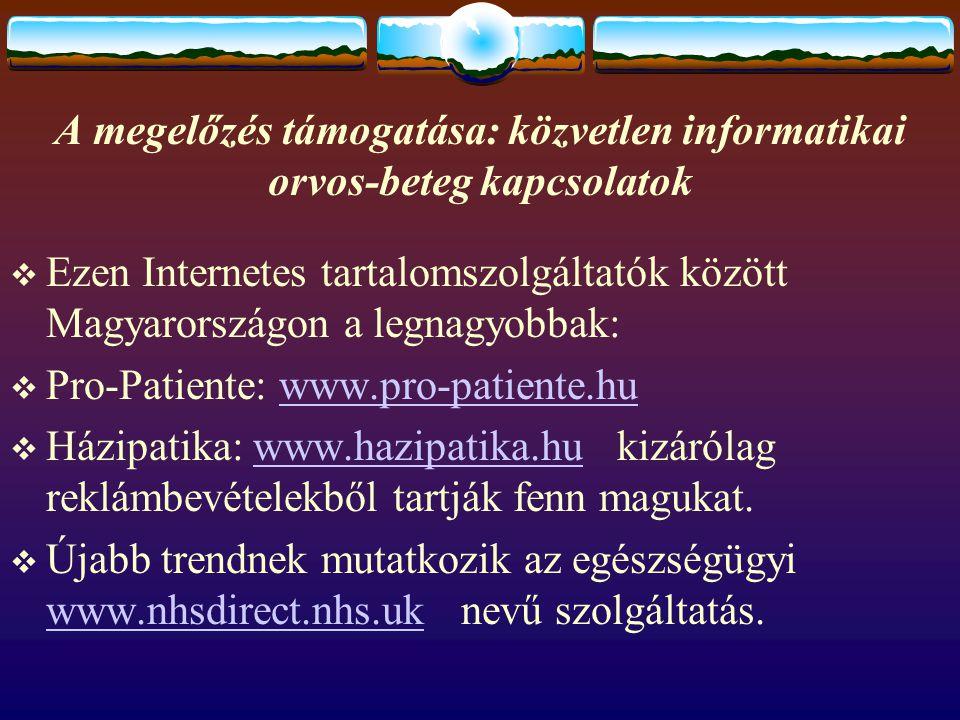 A megelőzés támogatása: közvetlen informatikai orvos-beteg kapcsolatok  Ezen Internetes tartalomszolgáltatók között Magyarországon a legnagyobbak:  Pro-Patiente: www.pro-patiente.huwww.pro-patiente.hu  Házipatika: www.hazipatika.hu kizárólag reklámbevételekből tartják fenn magukat.www.hazipatika.hu  Újabb trendnek mutatkozik az egészségügyi www.nhsdirect.nhs.uk nevű szolgáltatás.