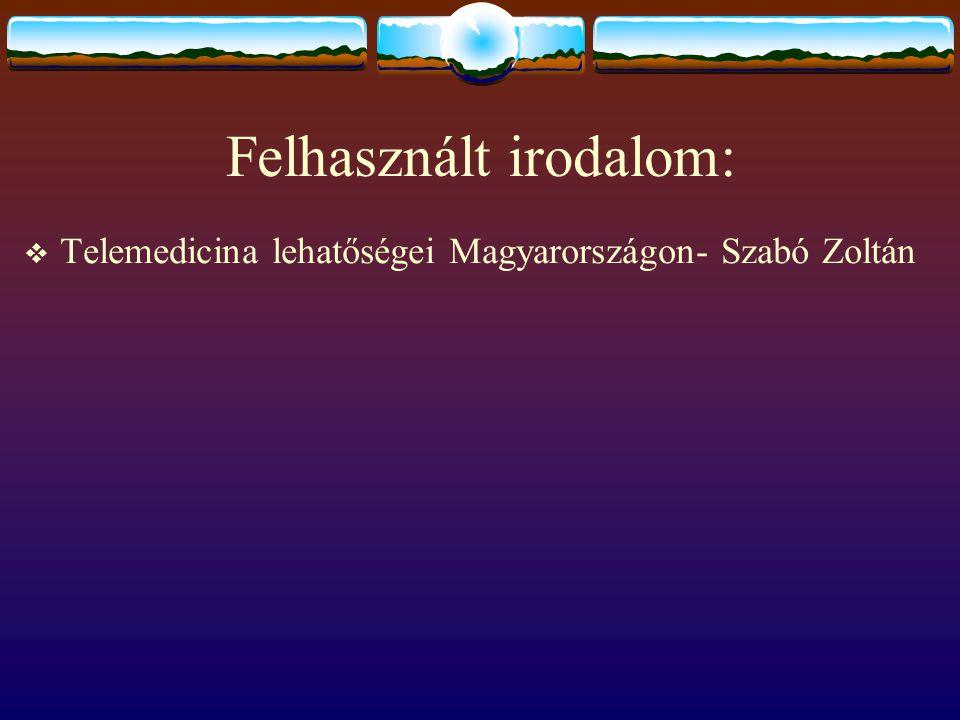 Felhasznált irodalom:  Telemedicina lehatőségei Magyarországon- Szabó Zoltán
