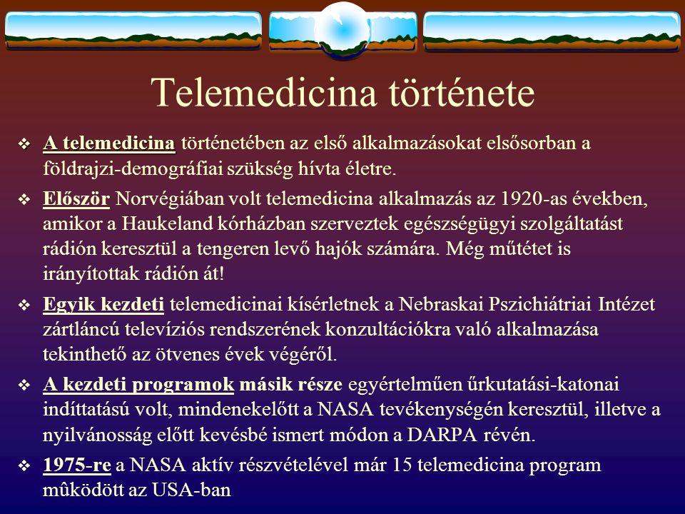 Telemedicina története  1968-ban a bostoni Logan reptérről a Massachusetts General Hospitalba továbbítottak élőben szövettani metszet-felvételeket  1973-ban Brazília és Washington között jött létre orvosi telekonferencia, ahol egy 17 éves lymphomás fiú szövettani mintáit, vérkenetét vizsgálva konzultáltak brazil és amerikai orvosok, a végén definitív diagnózist felállítva  1975-re a NASA aktív részvételével már 15 telemedicina program mûködött az USA-ban  Európában az első telemedicina rendszert a Tromso-i egyetem és az északabbra fekvő Kirkenses városa között építették ki Norvégiában  A fejlődés igazán csak a kilencvenes években bontakozhatott ki, amikor a széles sávú távközlési csatornák terjedésével hozzáférhető technológiák álltak rendelkezésre