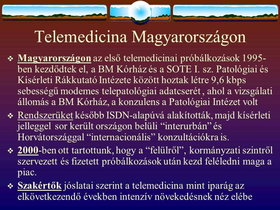 Telemedicina Magyarországon  Magyarországon az első telemedicinai próbálkozások 1995- ben kezdődtek el, a BM Kórház és a SOTE I. sz. Patológiai és Kí