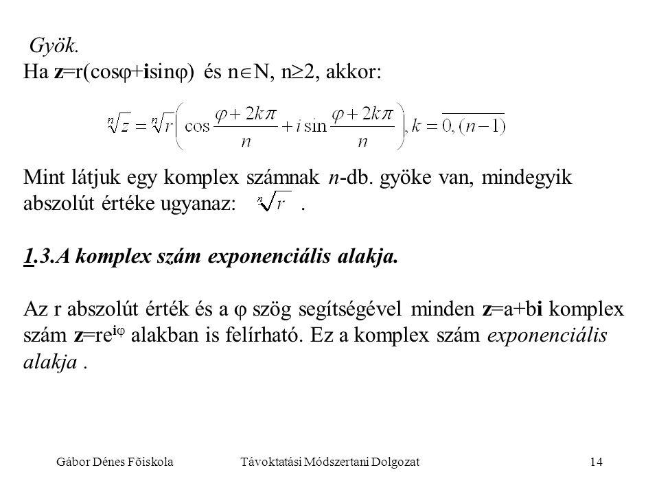 Gábor Dénes FõiskolaTávoktatási Módszertani Dolgozat14 Gyök. Ha z=r(cos  +isin  ) és n  N, n  2, akkor: Mint látjuk egy komplex számnak n-db. gyök