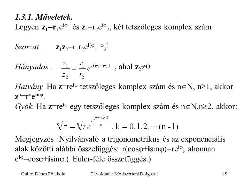 Gábor Dénes FõiskolaTávoktatási Módszertani Dolgozat15 1.3.1. Műveletek. Legyen z 1 =r 1 e i  1 és z 2 =r 2 e i  2, két tetszőleges komplex szám. Sz