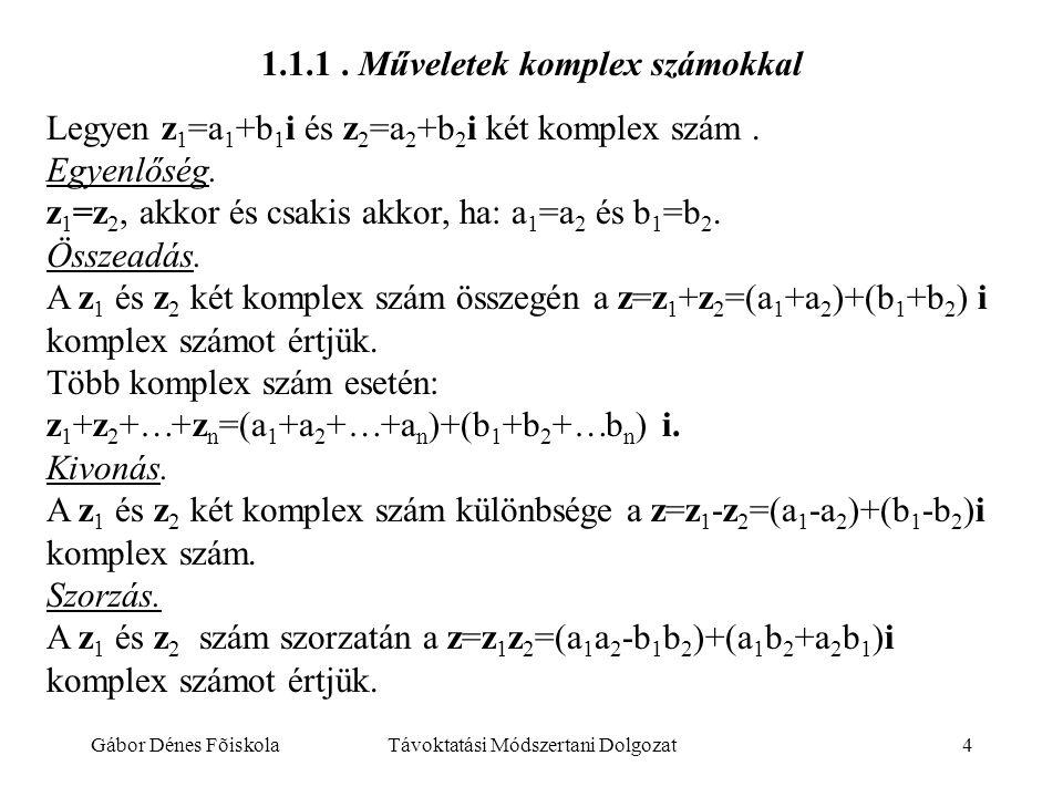 Gábor Dénes FõiskolaTávoktatási Módszertani Dolgozat4 1.1.1. Műveletek komplex számokkal Legyen z 1 =a 1 +b 1 i és z 2 =a 2 +b 2 i két komplex szám. E
