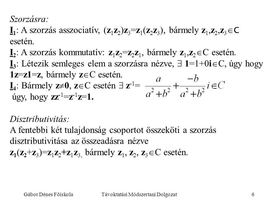 Gábor Dénes FõiskolaTávoktatási Módszertani Dolgozat6 Szorzásra: I 1 : A szorzás asszociatív, (z 1 z 2 )z 3 =z 1 (z 2 z 3 ), bármely z 1,z 2,z 3  C e