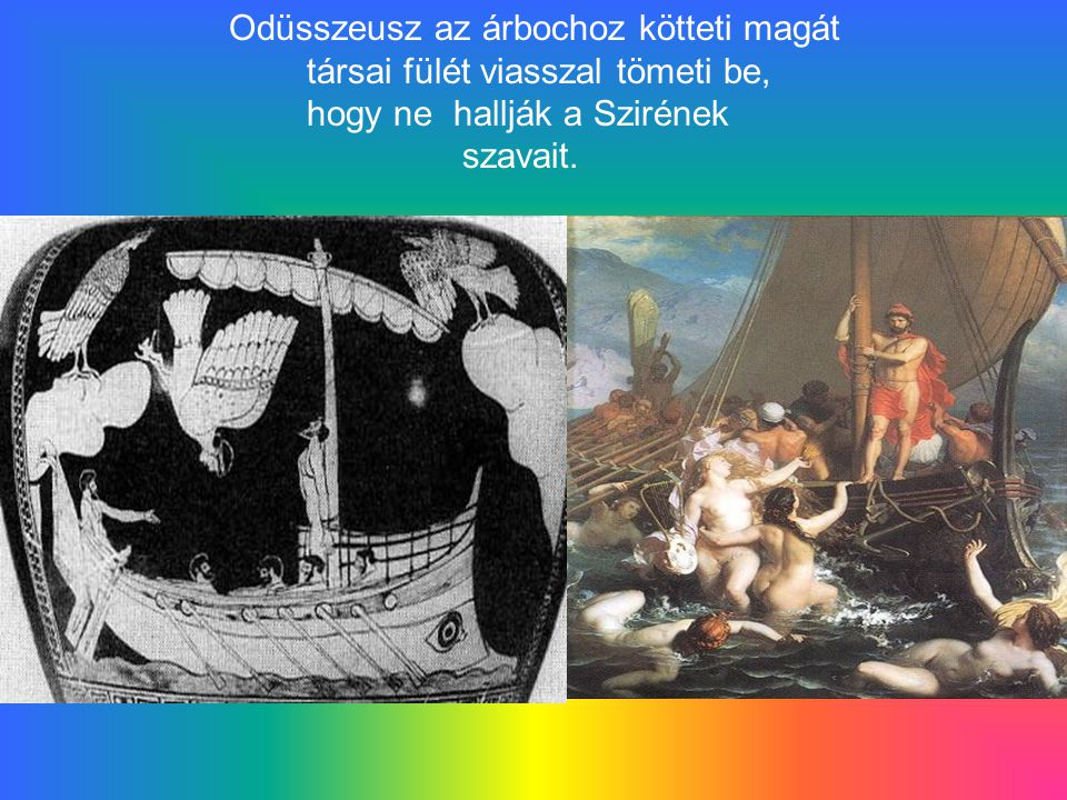 Odüsszeusz az árbochoz kötteti magát társai fülét viasszal tömeti be, hogy ne hallják a Szirének szavait.