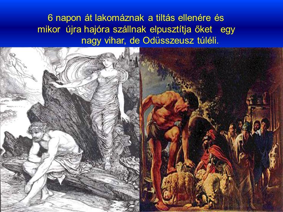6 napon át lakomáznak a tiltás ellenére és mikor újra hajóra szállnak elpusztítja őket egy nagy vihar, de Odüsszeusz túléli.