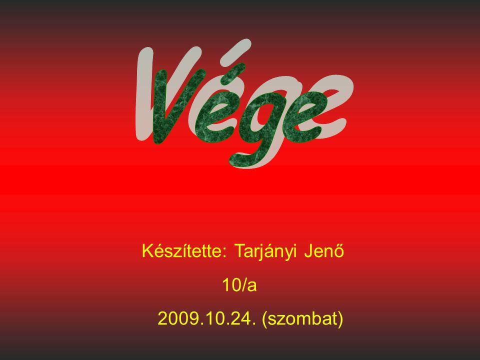 Készítette: Tarjányi Jenő 10/a 2009.10.24. (szombat)