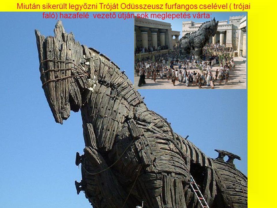 Miután sikerült legyőzni Tróját Odüsszeusz furfangos cselével ( trójai faló) hazafelé vezető útján sok meglepetés várta:
