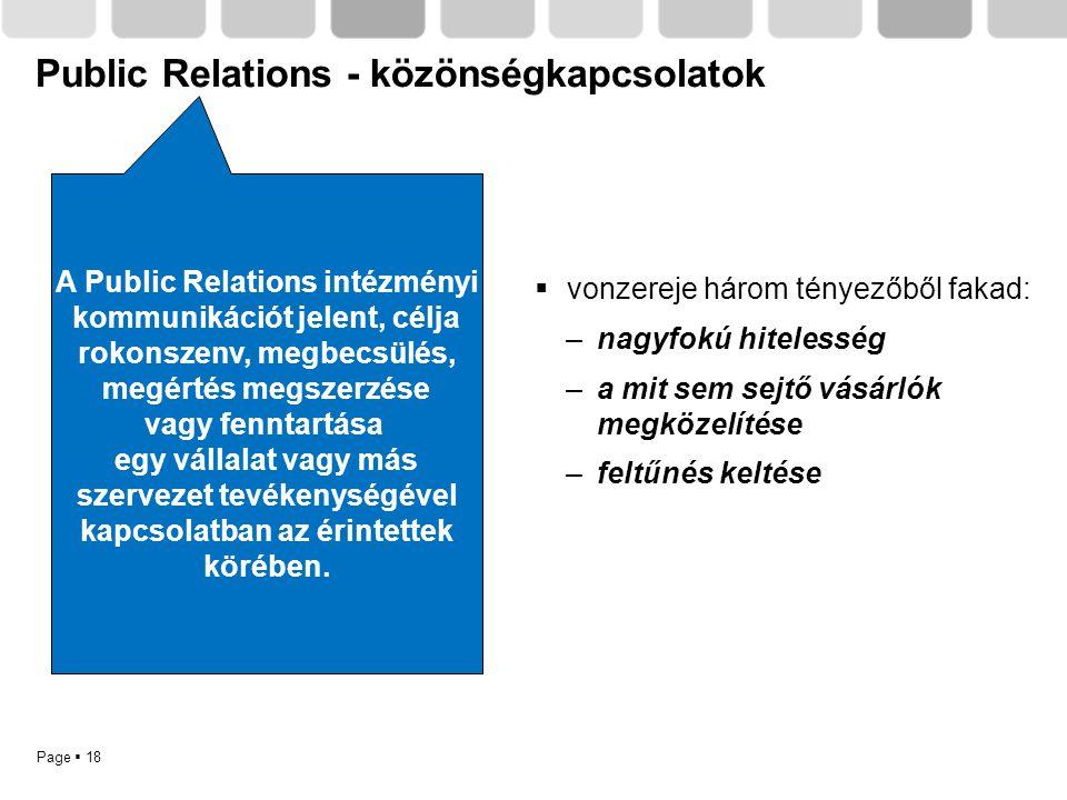 Page  18 Public Relations - közönségkapcsolatok A Public Relations intézményi kommunikációt jelent, célja rokonszenv, megbecsülés, megértés megszerzé