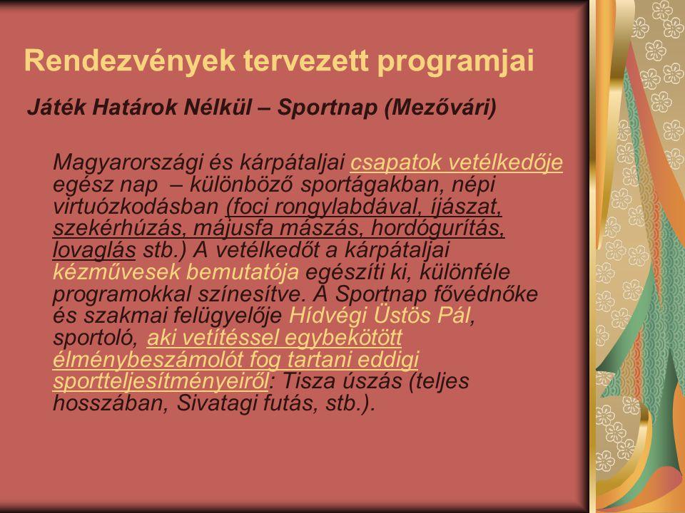 Rendezvények tervezett programjai Játék Határok Nélkül – Sportnap (Mezővári) Magyarországi és kárpátaljai csapatok vetélkedője egész nap – különböző sportágakban, népi virtuózkodásban (foci rongylabdával, íjászat, szekérhúzás, májusfa mászás, hordógurítás, lovaglás stb.) A vetélkedőt a kárpátaljai kézművesek bemutatója egészíti ki, különféle programokkal színesítve.