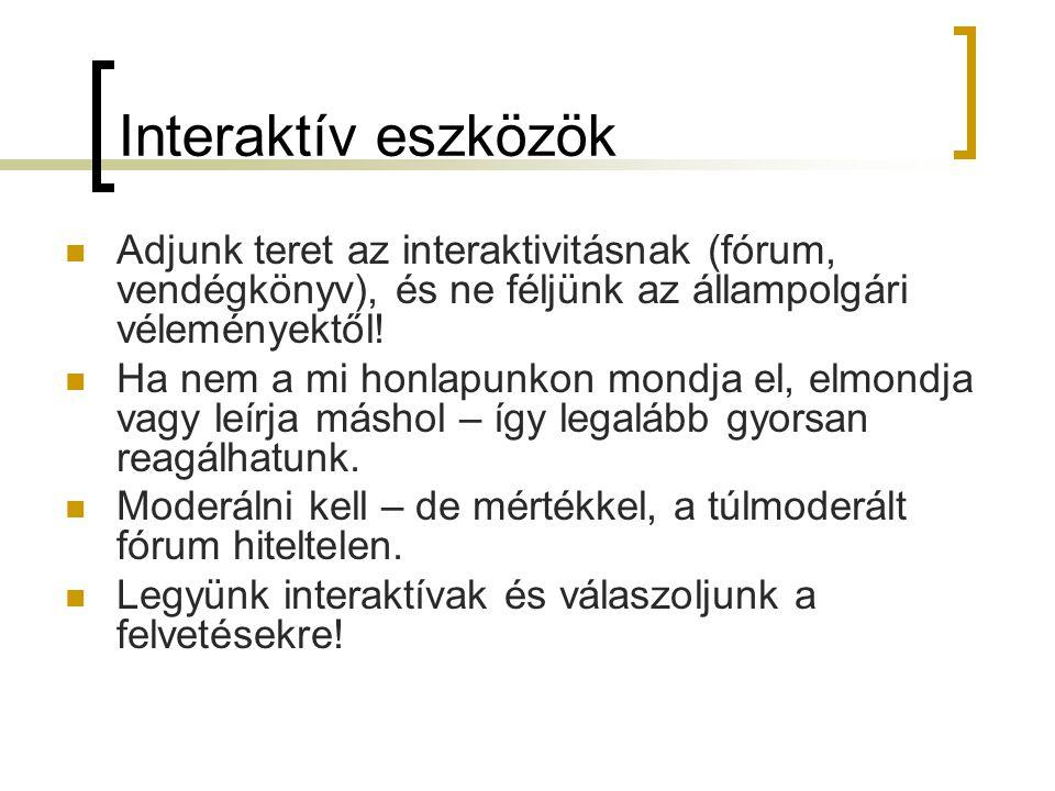 Interaktív eszközök  Adjunk teret az interaktivitásnak (fórum, vendégkönyv), és ne féljünk az állampolgári véleményektől.
