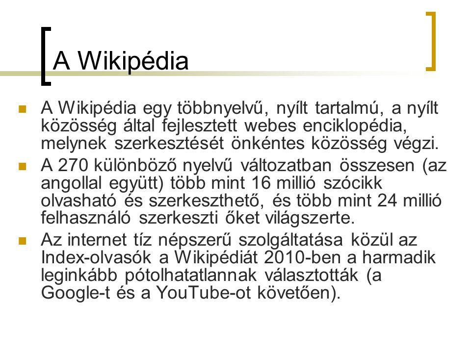 A Wikipédia  A Wikipédia egy többnyelvű, nyílt tartalmú, a nyílt közösség által fejlesztett webes enciklopédia, melynek szerkesztését önkéntes közösség végzi.